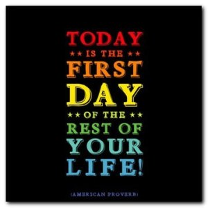 Today is First Day of Rest of Your Life