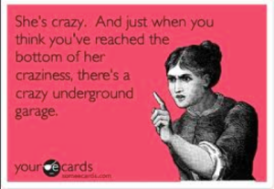 We haven't even reached my underground garage of crazy yet...trust me!
